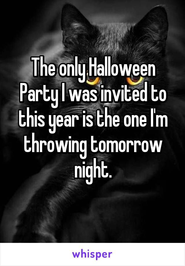 The only Halloween Party I was invited to this year is the one I'm throwing tomorrow night.