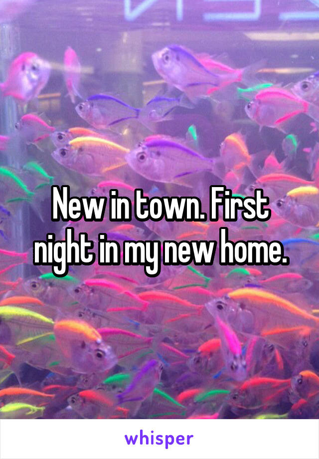 New in town. First night in my new home.