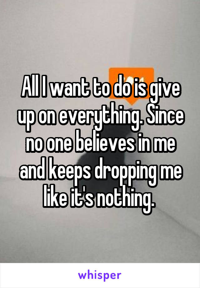All I want to do is give up on everything. Since no one believes in me and keeps dropping me like it's nothing.