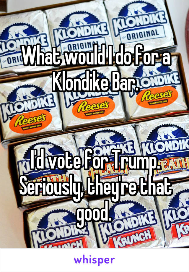 What would I do for a Klondike Bar.   I'd vote for Trump. Seriously, they're that good.