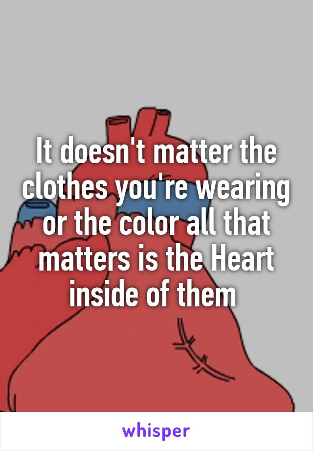 It doesn't matter the clothes you're wearing or the color all that matters is the Heart inside of them