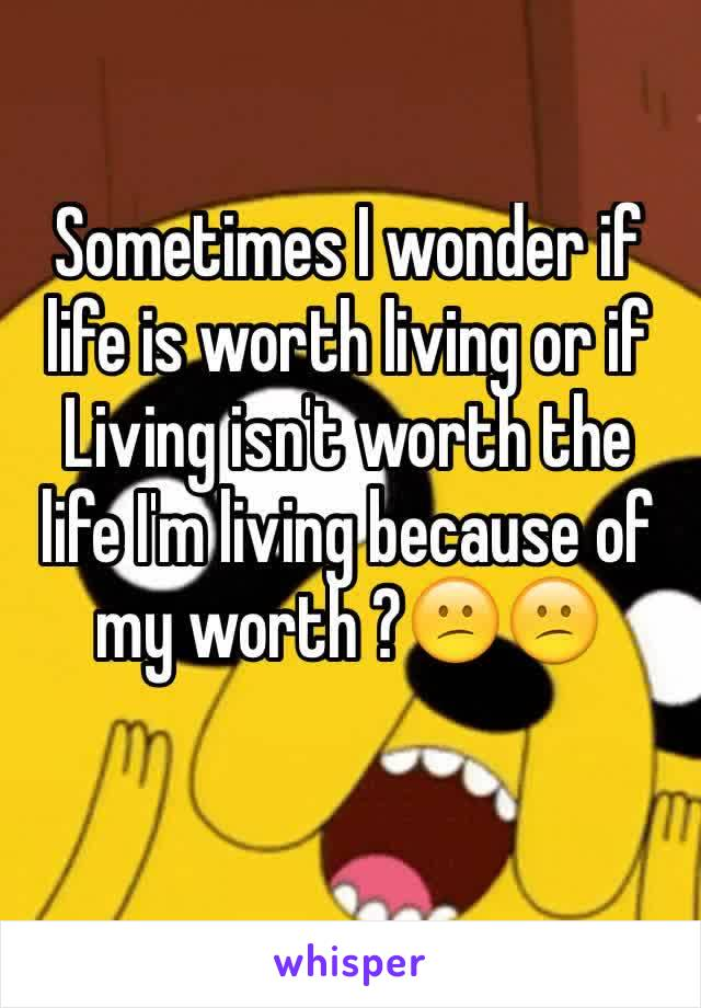 Sometimes I wonder if life is worth living or if Living isn't worth the life I'm living because of my worth ?😕😕