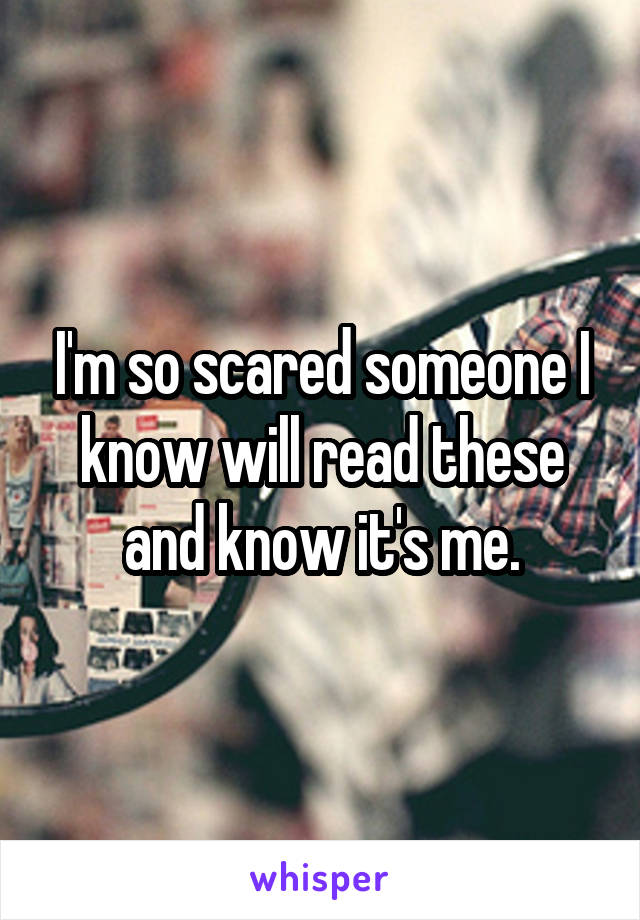 I'm so scared someone I know will read these and know it's me.
