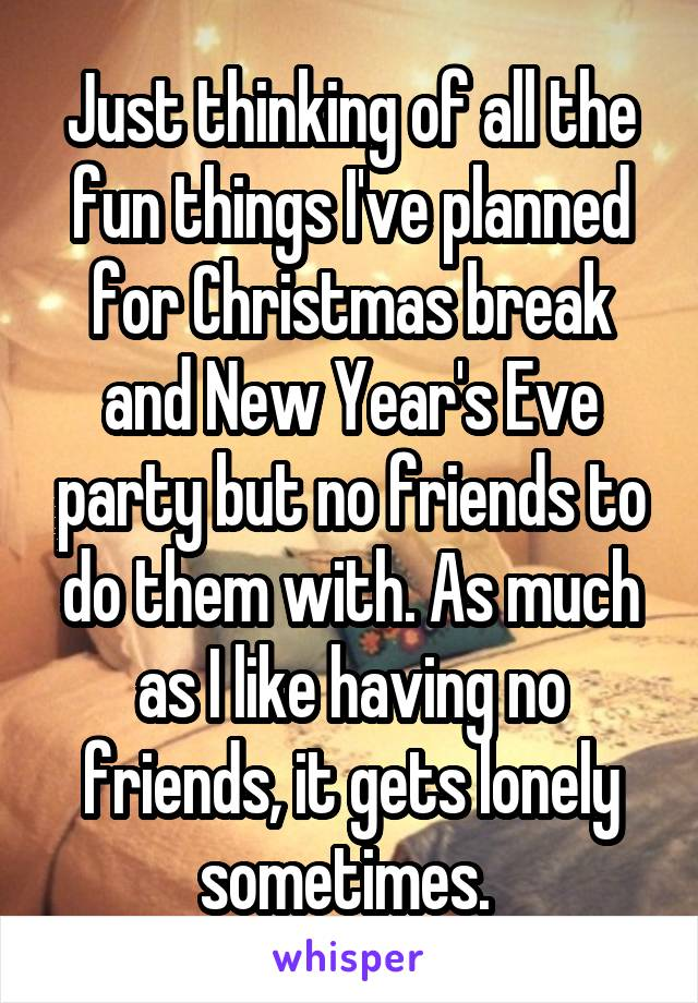 Just thinking of all the fun things I've planned for Christmas break and New Year's Eve party but no friends to do them with. As much as I like having no friends, it gets lonely sometimes.