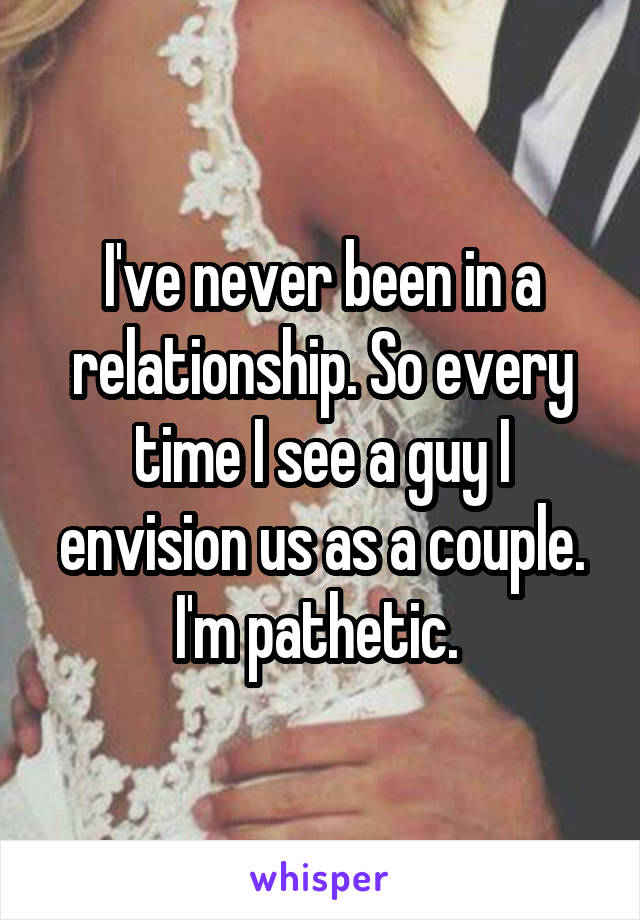 I've never been in a relationship. So every time I see a guy I envision us as a couple. I'm pathetic.