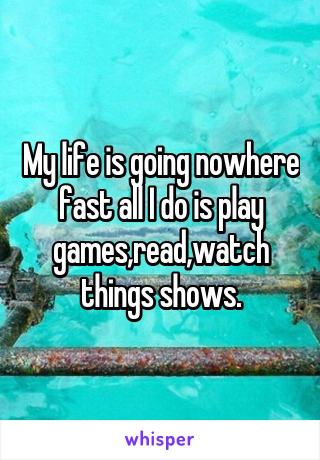 My life is going nowhere fast all I do is play games,read,watch things shows.