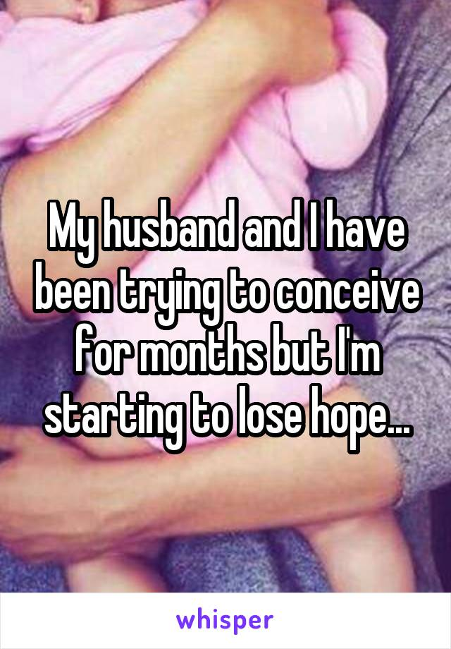 My husband and I have been trying to conceive for months but I'm starting to lose hope...