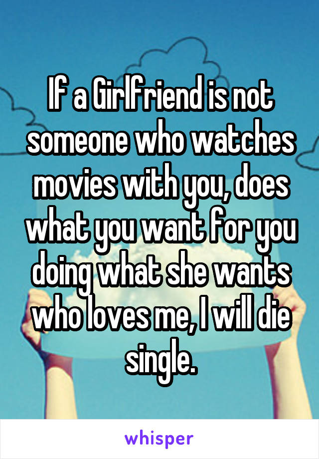 If a Girlfriend is not someone who watches movies with you, does what you want for you doing what she wants who loves me, I will die single.