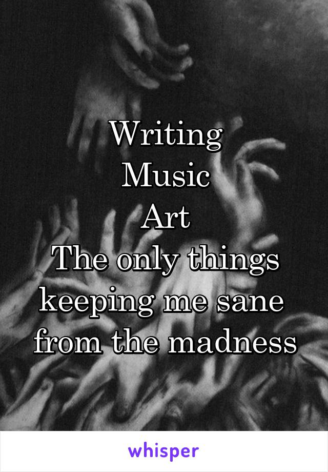 Writing Music Art The only things keeping me sane  from the madness