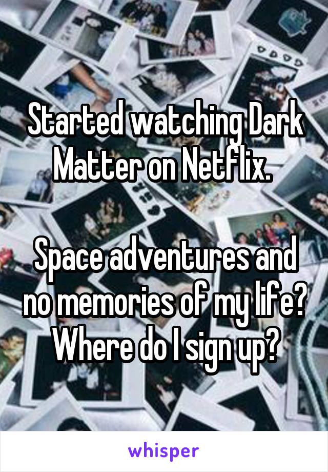 Started watching Dark Matter on Netflix.   Space adventures and no memories of my life? Where do I sign up?