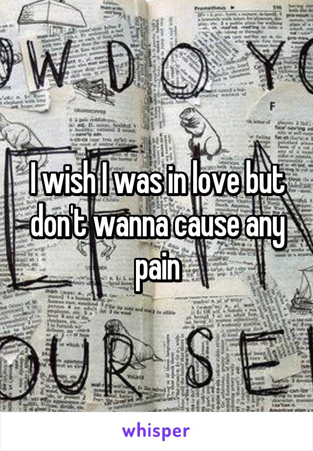 I wish I was in love but don't wanna cause any pain