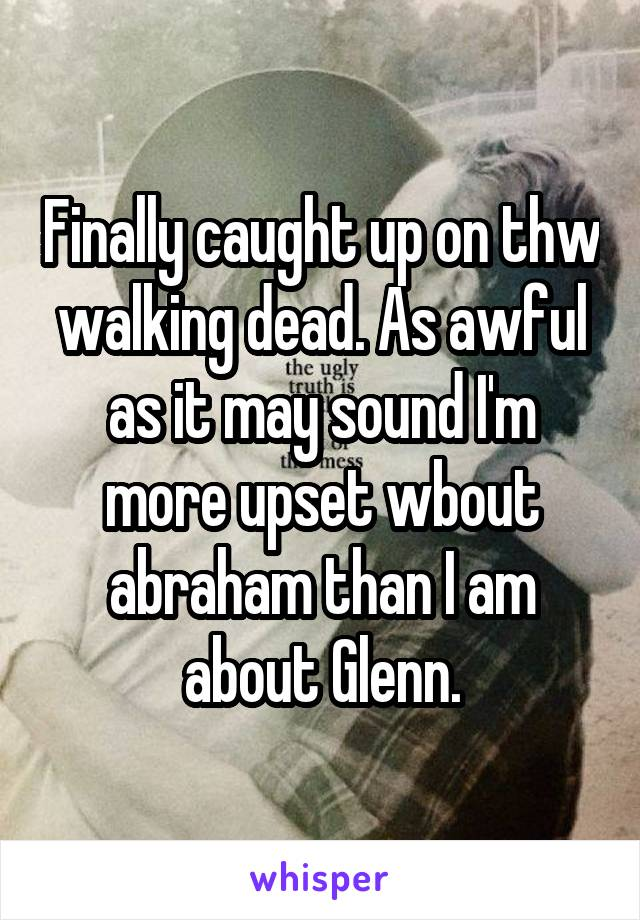 Finally caught up on thw walking dead. As awful as it may sound I'm more upset wbout abraham than I am about Glenn.