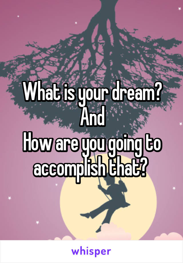 What is your dream? And How are you going to accomplish that?