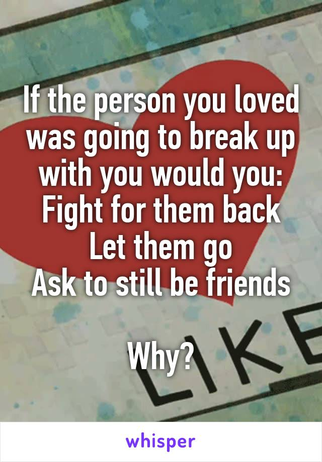 If the person you loved was going to break up with you would you: Fight for them back Let them go Ask to still be friends  Why?