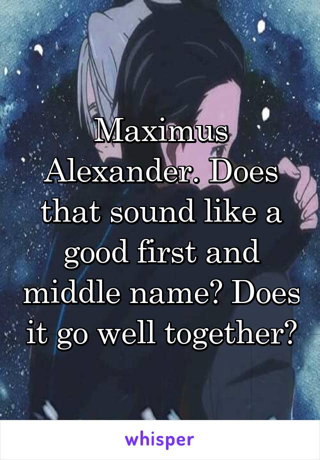 Maximus Alexander. Does that sound like a good first and middle name? Does it go well together?