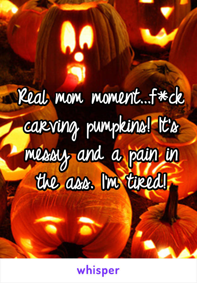 Real mom moment...f*ck carving pumpkins! It's messy and a pain in the ass. I'm tired!