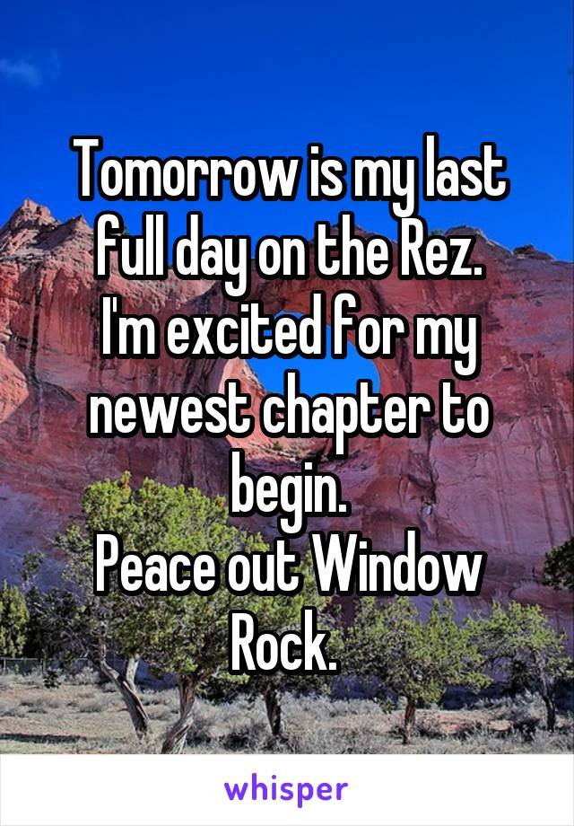 Tomorrow is my last full day on the Rez. I'm excited for my newest chapter to begin. Peace out Window Rock.