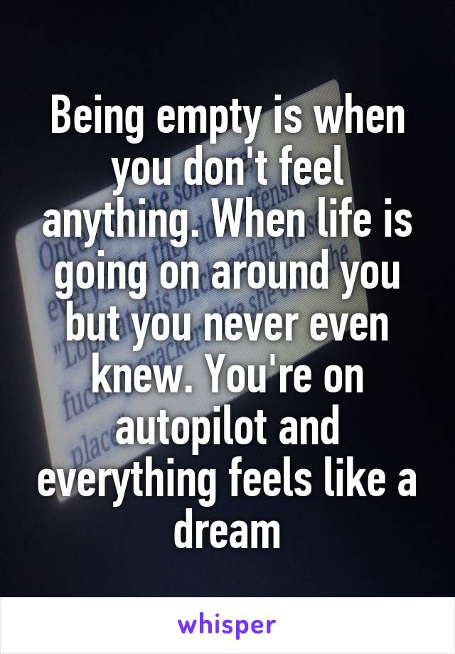 Being empty is when you don't feel anything. When life is going on around you but you never even knew. You're on autopilot and everything feels like a dream