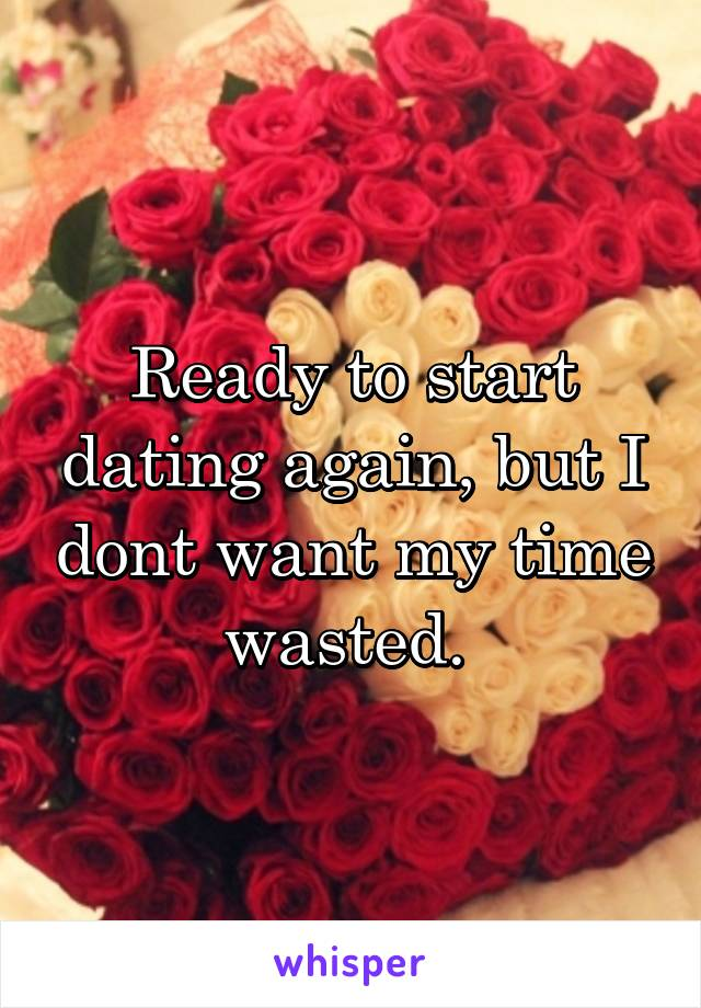 Ready to start dating again, but I dont want my time wasted.