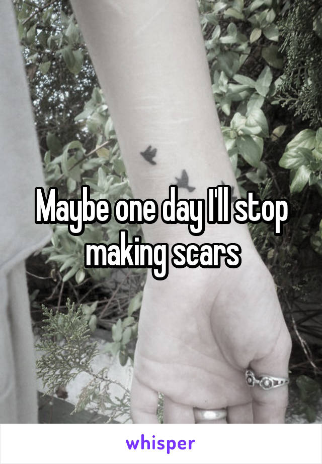 Maybe one day I'll stop making scars