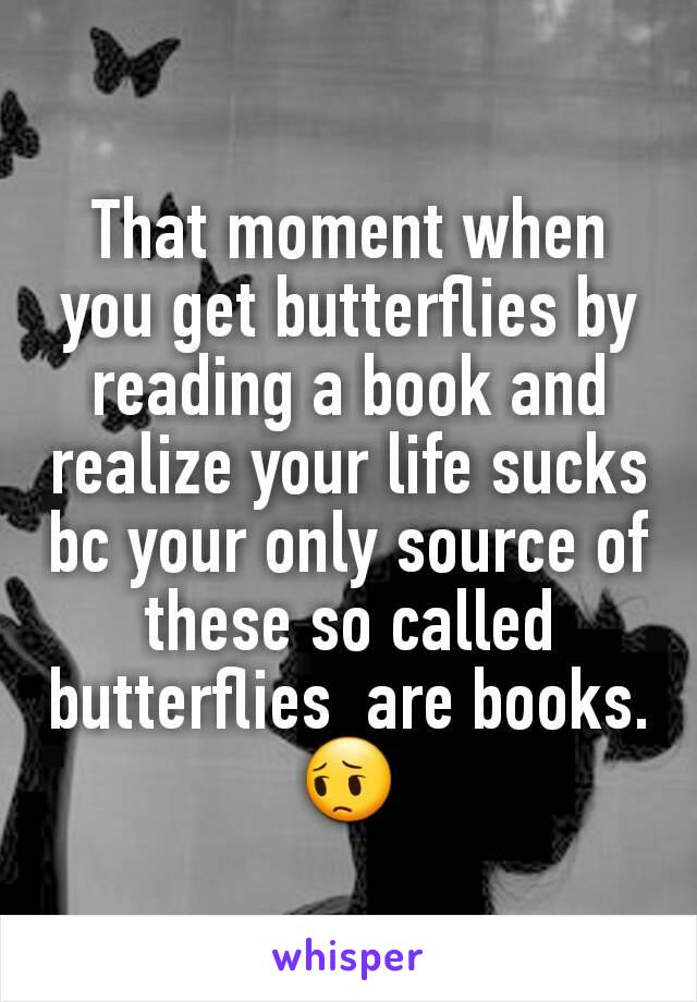That moment when you get butterflies by reading a book and realize your life sucks bc your only source of these so called butterflies  are books. 😔