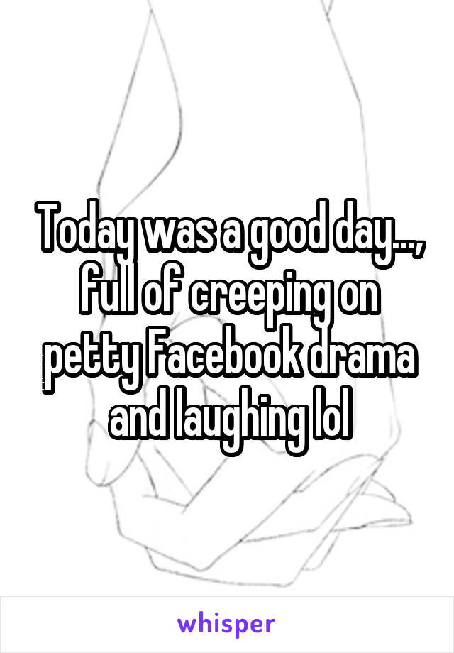 Today was a good day..., full of creeping on petty Facebook drama and laughing lol