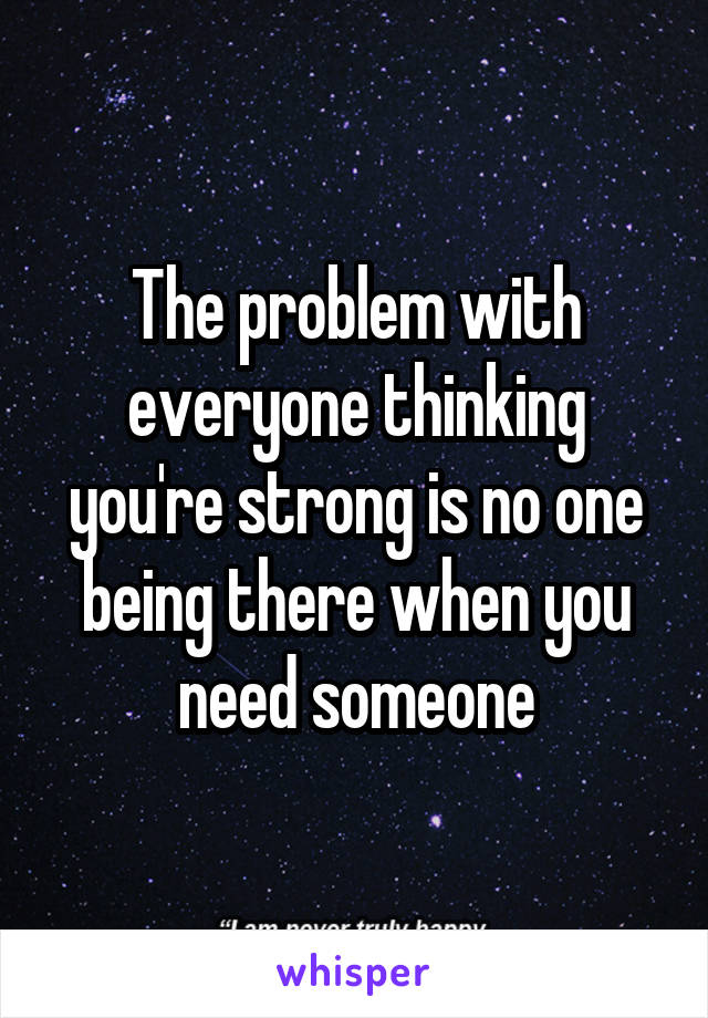 The problem with everyone thinking you're strong is no one being there when you need someone