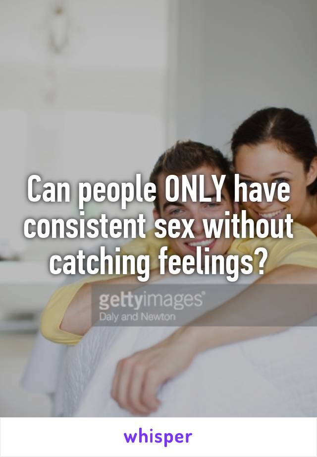 Can people ONLY have consistent sex without catching feelings?