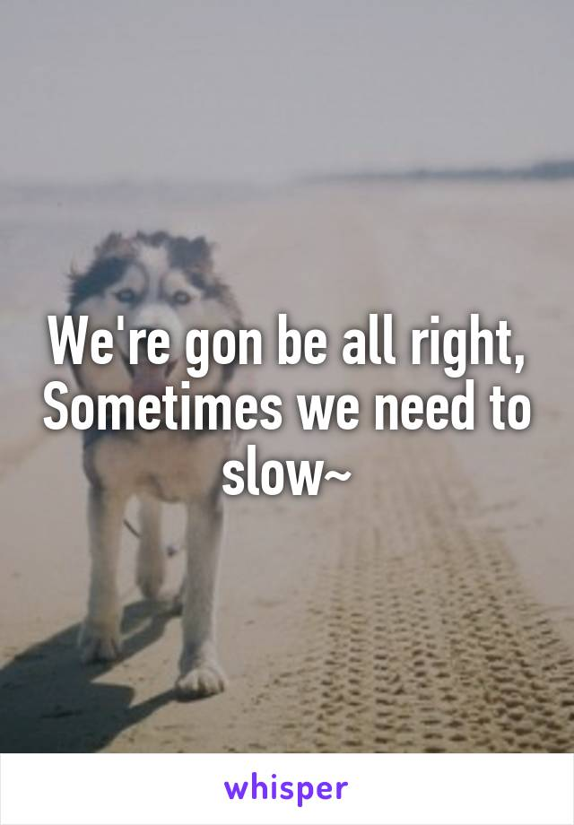 We're gon be all right, Sometimes we need to slow~