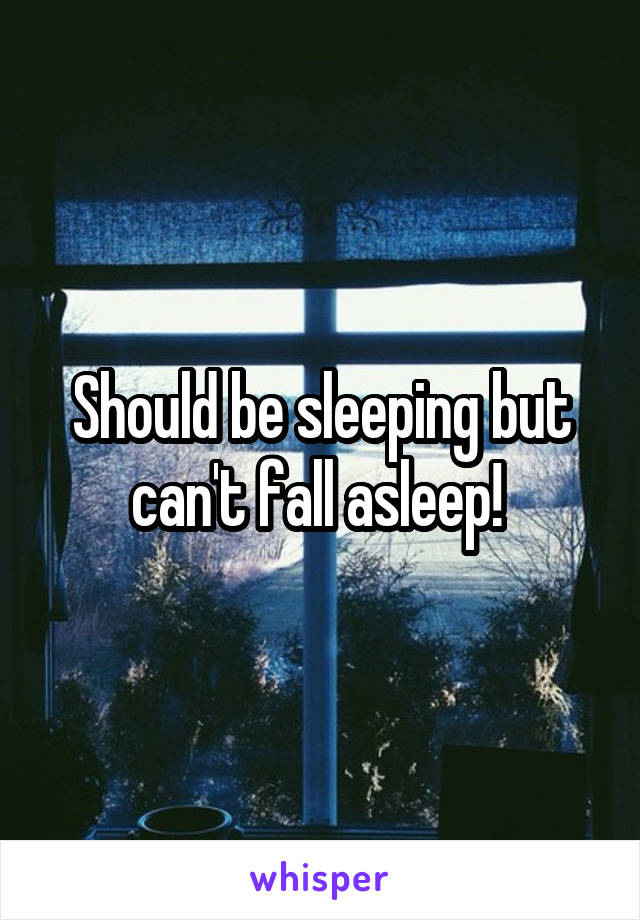 Should be sleeping but can't fall asleep!