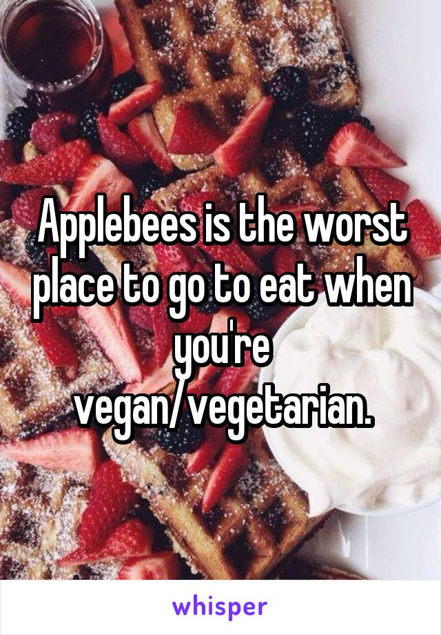 Applebees is the worst place to go to eat when you're vegan/vegetarian.