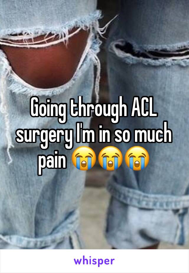 Going through ACL surgery I'm in so much pain 😭😭😭