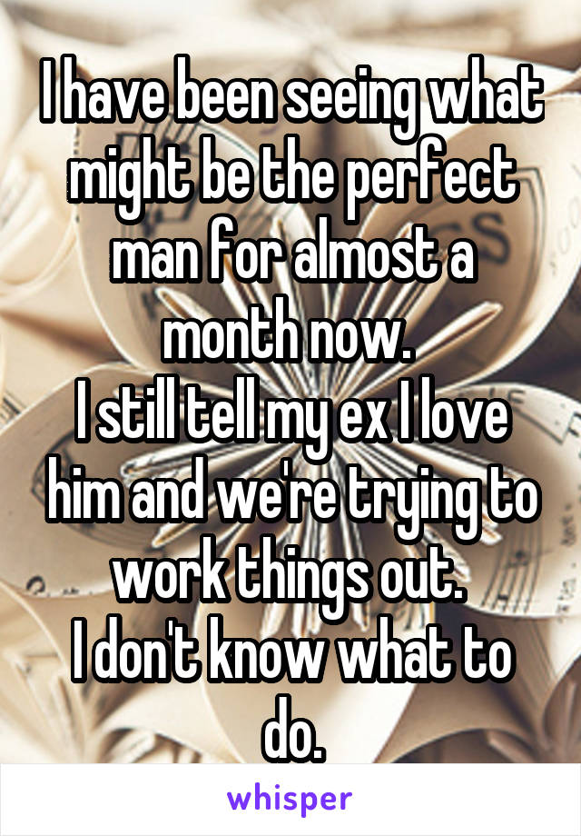 I have been seeing what might be the perfect man for almost a month now.  I still tell my ex I love him and we're trying to work things out.  I don't know what to do.