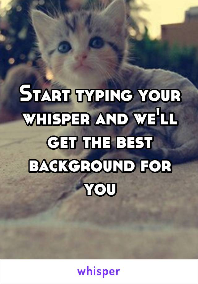 Start typing your whisper and we'll get the best background for you