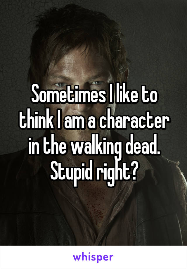 Sometimes I like to think I am a character in the walking dead. Stupid right?