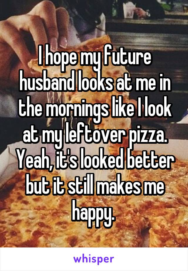 I hope my future husband looks at me in the mornings like I look at my leftover pizza. Yeah, it's looked better but it still makes me happy.