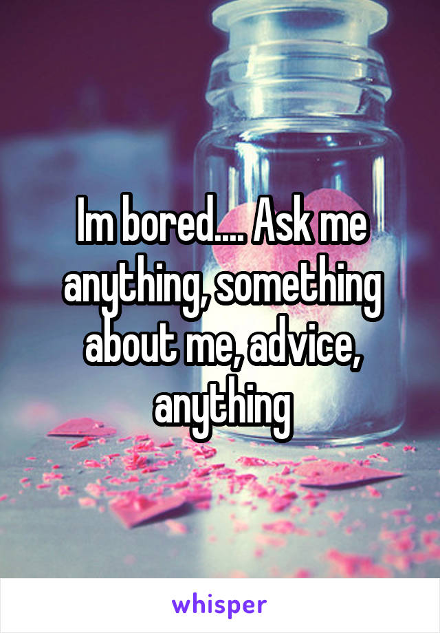 Im bored.... Ask me anything, something about me, advice, anything