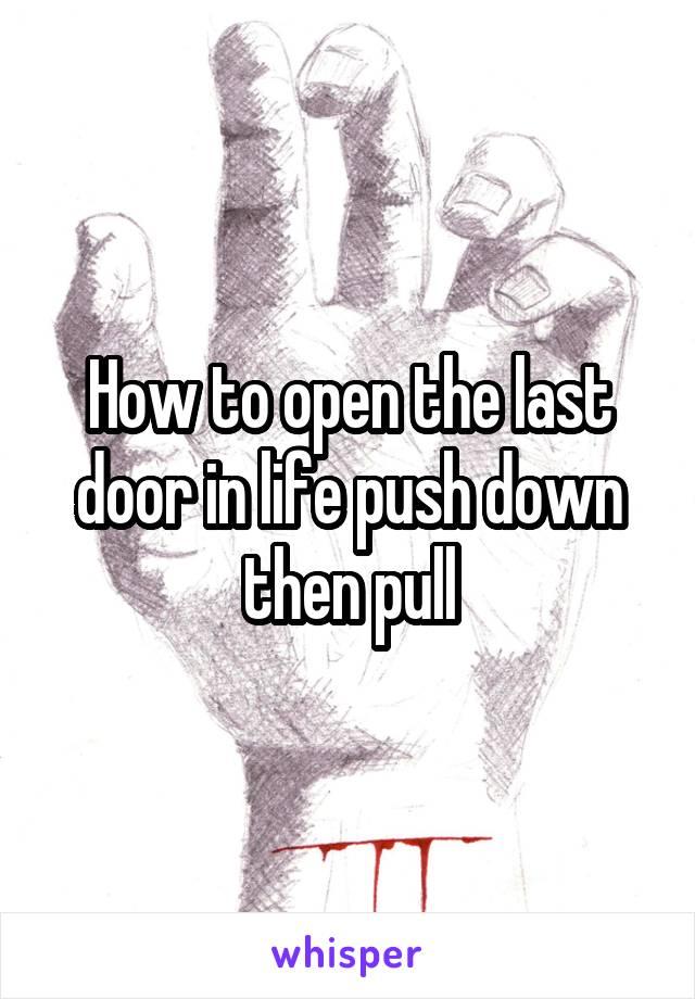How to open the last door in life push down then pull