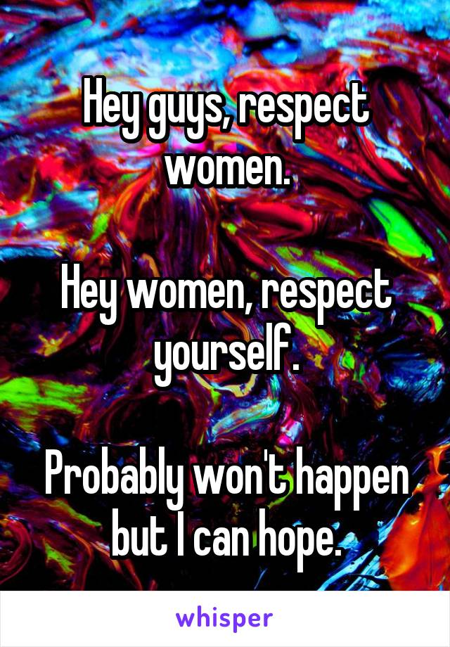 Hey guys, respect women.  Hey women, respect yourself.  Probably won't happen but I can hope.