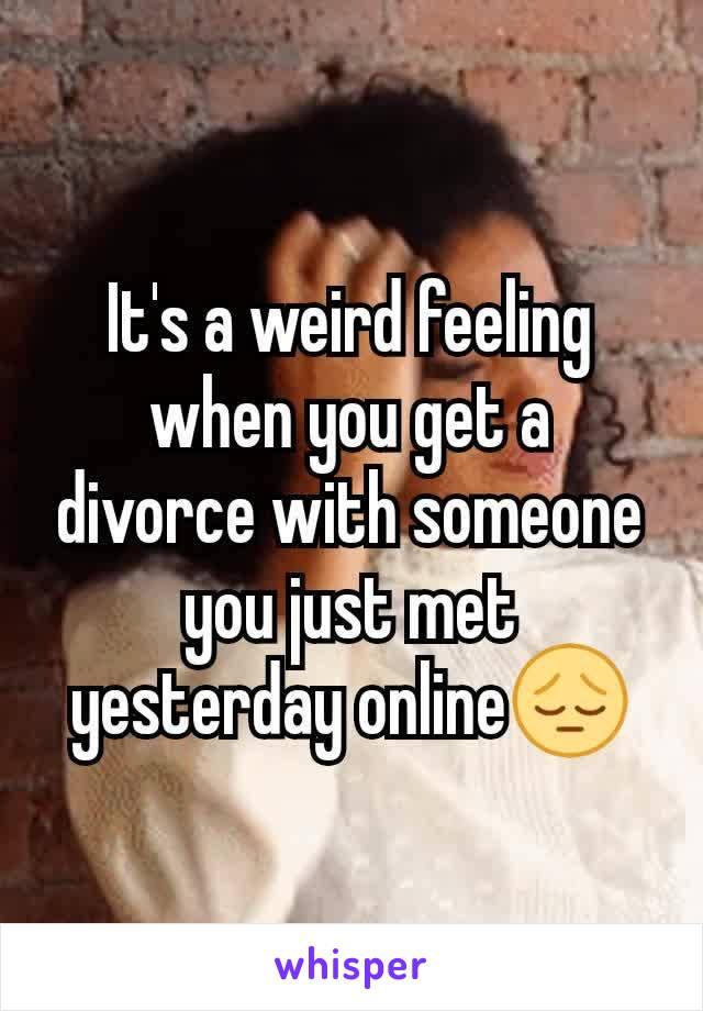 It's a weird feeling when you get a divorce with someone you just met yesterday online😔