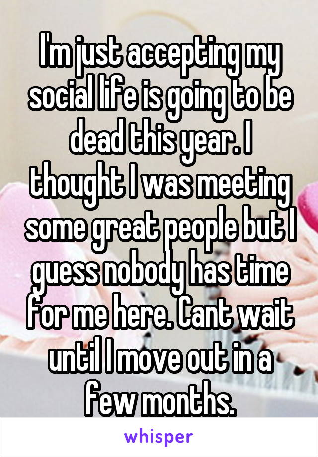 I'm just accepting my social life is going to be dead this year. I thought I was meeting some great people but I guess nobody has time for me here. Cant wait until I move out in a few months.