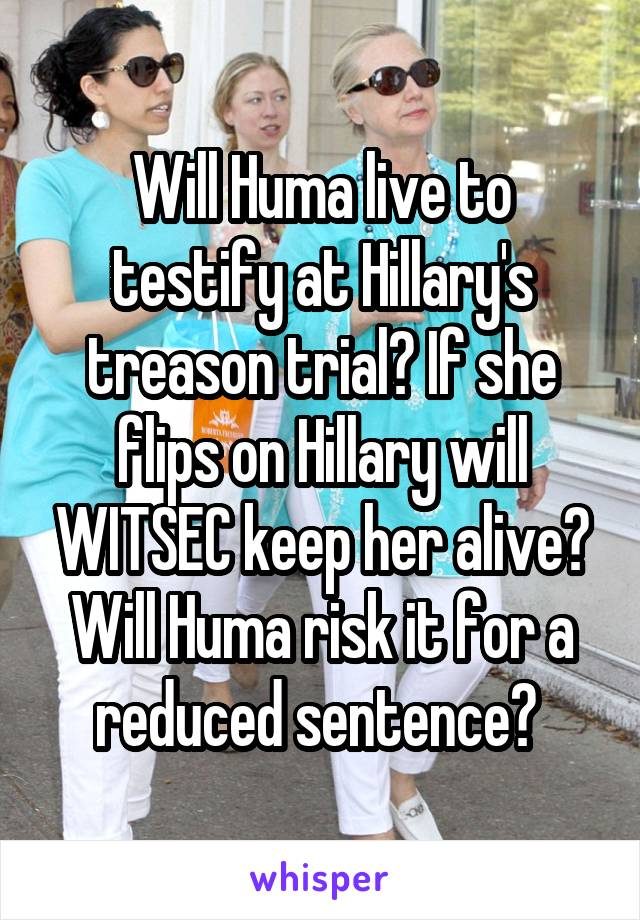 Will Huma live to testify at Hillary's treason trial? If she flips on Hillary will WITSEC keep her alive? Will Huma risk it for a reduced sentence?