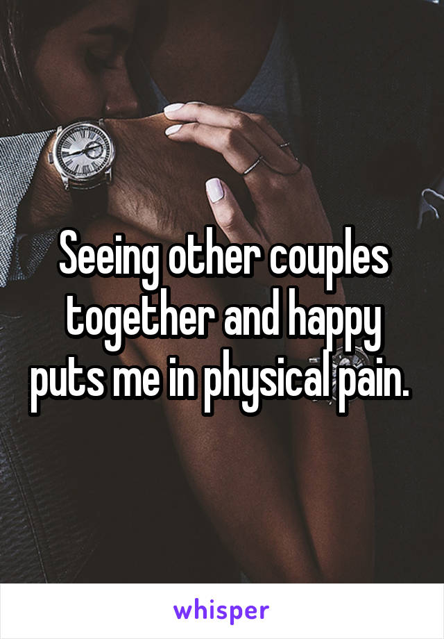 Seeing other couples together and happy puts me in physical pain.