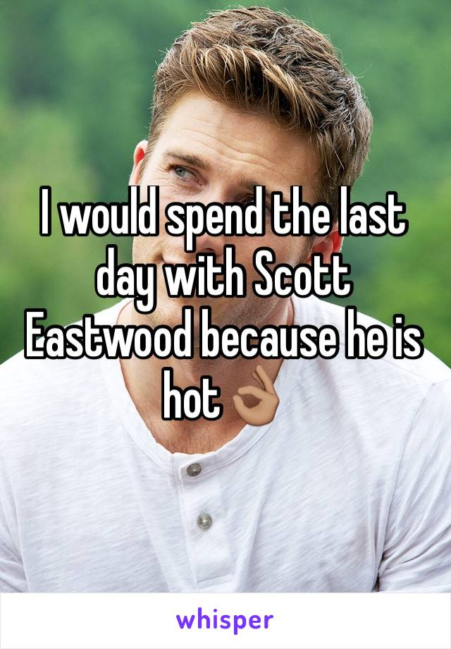 I would spend the last day with Scott Eastwood because he is hot👌🏽