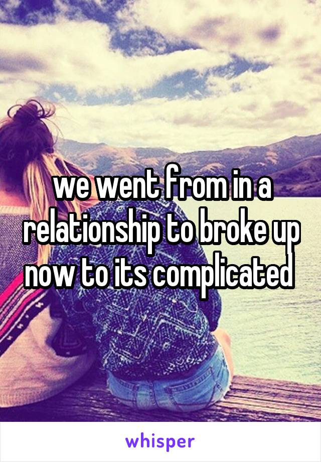 we went from in a relationship to broke up now to its complicated