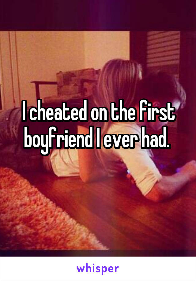 I cheated on the first boyfriend I ever had.