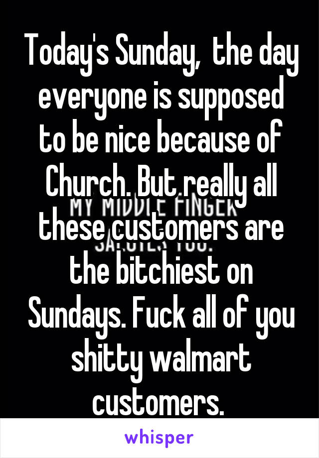 Today's Sunday,  the day everyone is supposed to be nice because of Church. But really all these customers are the bitchiest on Sundays. Fuck all of you shitty walmart customers.