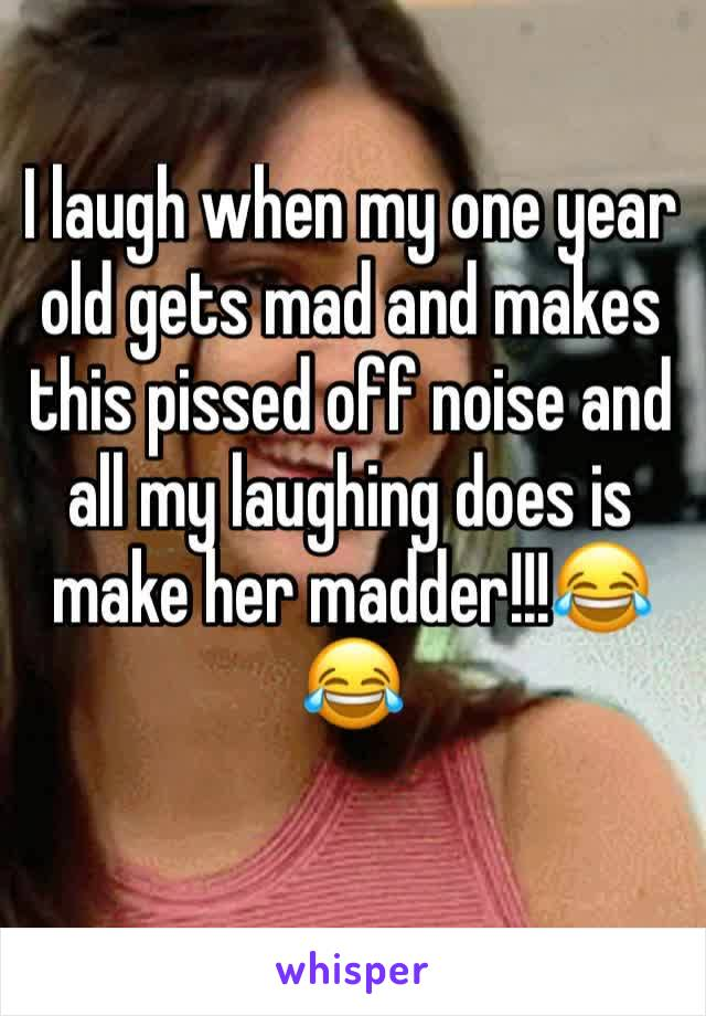 I laugh when my one year old gets mad and makes this pissed off noise and all my laughing does is make her madder!!!😂😂