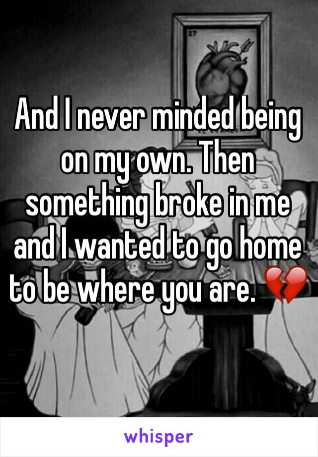 And I never minded being on my own. Then something broke in me and I wanted to go home to be where you are. 💔