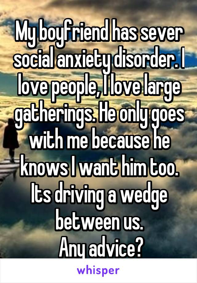 My boyfriend has sever social anxiety disorder. I love people, I love large gatherings. He only goes with me because he knows I want him too. Its driving a wedge between us.  Any advice?